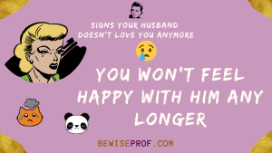 You won't feel happy with him any longer